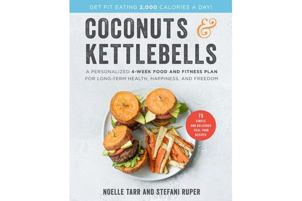 Coconuts and Kettlebells - A Personalized 4-Week Food and Fitness Plan for Long-Term Health, Happiness, and Freedom