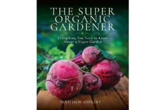 The Super Organic Gardener - Everything You Need to Know About a Vegan Garden
