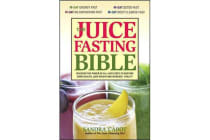 The Juice Fasting Bible - Discover the Power of an All-Juice Diet to Restore Good Health, Lose Weight and Increase Vitality