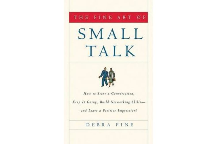 The Fine Art of Small Talk - How to Start a Conversation, Keep It Going, Build Networking Skills--And Leave a Positive Impression!