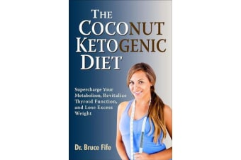 The Coconut Ketogenic Diet - Supercharge Your Metabolism, Revitalize Thyroid Function and Lose Excess Weight