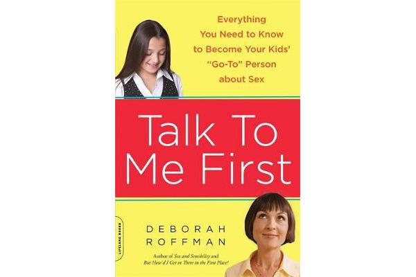 "Talk to Me First - Everything You Need to Know to Become Your Kids' ""Go-To"" Person about Sex"