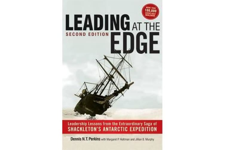 Leading at The Edge - Leadership Lessons from the Extraordinary Saga of Shackleton's Antarctic Expedition