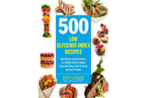 500 Low Glycemic Index Recipes - Fight Diabetes and Heart Disease, Lose Weight and Have Optimum Energy with Recipes That Let You Eat the Foods You Enjoy