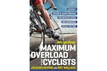 Bicycling Maximum Overload for Cyclists - A Radical Strength-Based Program for Improved Speed and Endurance in Half the Time
