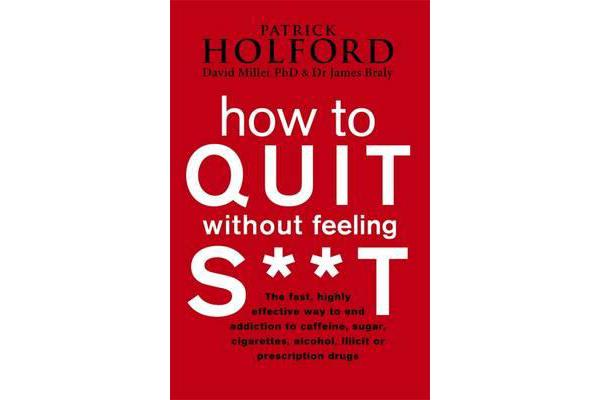 How To Quit Without Feeling S**T - The fast, highly effective way to end addiction to caffeine, sugar, cigarettes, alcohol, illicit or prescription drugs