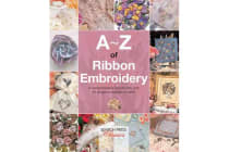 A-Z of Ribbon Embroidery - A Comprehensive Manual with Over 40 Gorgeous Designs to Stitch