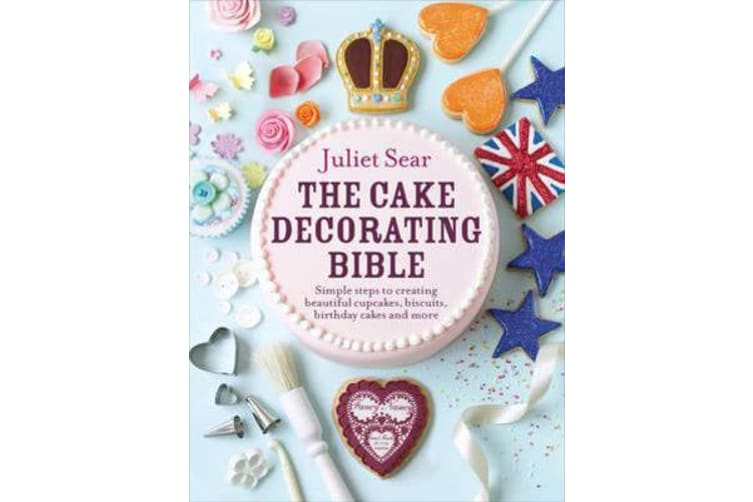 The Cake Decorating Bible - The step-by-step guide from ITV's 'Beautiful Baking' expert Juliet Sear
