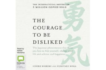 The Courage to be Disliked - How to free yourself, change your life and achieve real happiness
