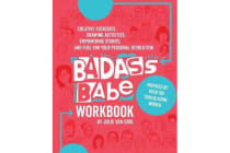 Badass Babe Workbook - Creative Exercises, Drawing Activities, Empowering Stories, and Fuel for Your Personal Revolution, Inspired by Over 100 Trailblazing Women