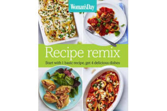 Woman's Day Recipe Remix - Start with 1 Basic Recipe, Get 4 Delicious Dishes