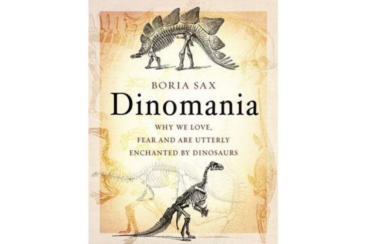 Dinomania - Why We Love, Fear and Are Utterly Enchanted by Dinosaurs