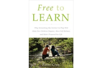 Free to Learn - Why Unleashing the Instinct to Play Will Make Our Children Happier, More Self-Reliant, and Better Students for Life