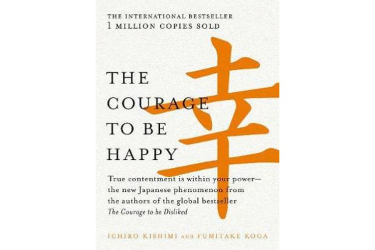 The Courage to be Happy - True Contentment is within Your Power-the New Japanese Phenomenon from the Authors of the Global Bestseller, the Courage to be Disliked