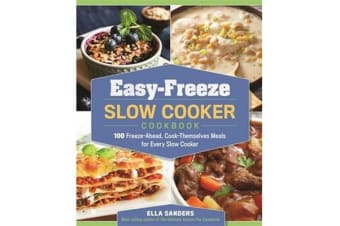 Easy-Freeze Slow Cooker Cookbook - 100 Freeze-Ahead, Cook-Themselves Meals for Every Slow Cooker