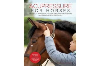 Acupressure for Horses - Hands-On Techniques to Solve Performance Problems and Ease Pain and Discomfort