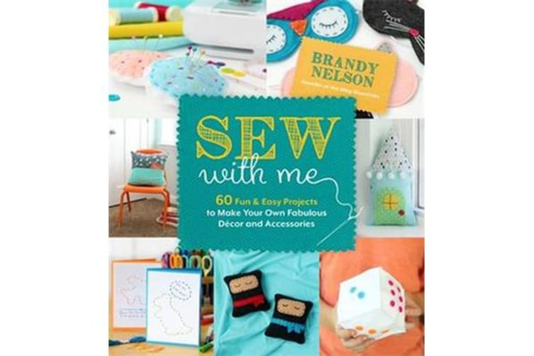 Sew With Me - 60 Fun & Easy Projects to Make Your Own Fabulous Decor and Accessories