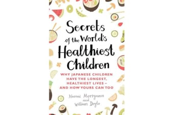 Secrets of the World's Healthiest Children - Why Japanese children have the longest, healthiest lives - and how yours can too
