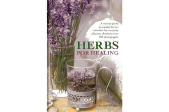 Herbs for Healing - A Concise Guide to Natural Herbal Remedies for Everyday Ailments