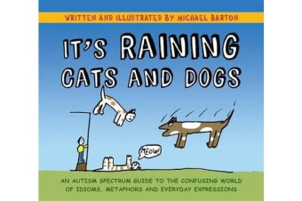 It's Raining Cats and Dogs - An Autism Spectrum Guide to the Confusing World of Idioms, Metaphors and Everyday Expressions