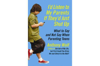 I'd Listen to My Parents If They'd Just Shut Up - What to Say and Not Say When Parenting Teens