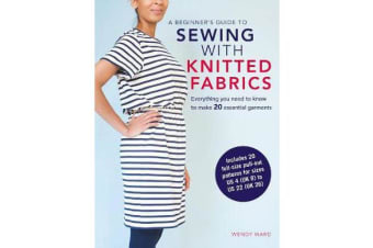 A Beginner's Guide to Sewing with Knitted Fabrics - Everything You Need to Know to Make 20 Essential Garments