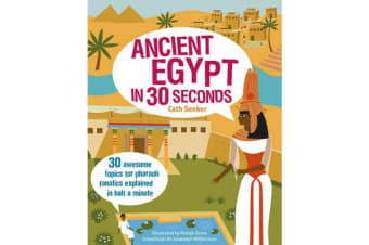 Ancient Egypt in 30 Seconds - 30 Awesome Topics for Pharaoh Fanatics Explained in Half a Minute