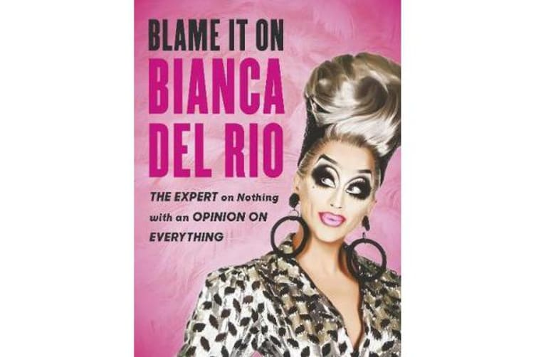 Blame it on Bianca Del Rio - The Expert on Nothing with an Opinion on Everything