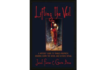 Lifting the Veil - A Witches' Guide to Trance-Prophesy, Drawing Down the Moon, and Ecstatic Ritual
