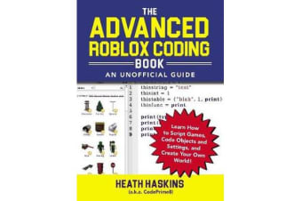 The Advanced Roblox Coding Book: An Unofficial Guide - Learn How to Script Games, Code Objects and Settings, and Create Your Own World!