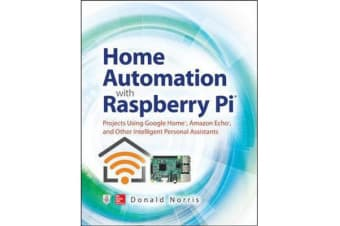 Home Automation with Raspberry Pi - Projects Using Google Home, Amazon Echo, and Other Intelligent Personal Assistants