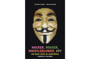 Hacker, Hoaxer, Whistleblower, Spy - The Many Faces of Anonymous