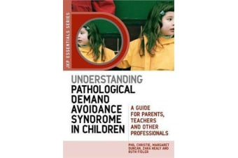 Understanding Pathological Demand Avoidance Syndrome in Children - A Guide for Parents, Teachers and Other Professionals