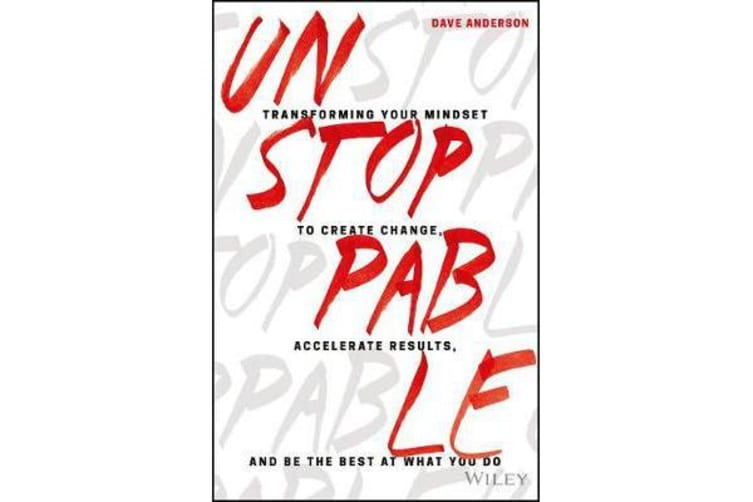 Unstoppable - Transforming Your Mindset to Create Change, Accelerate Results, and Be the Best at What You Do