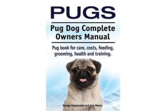 Pugs. Pug Dog Complete Owners Manual. Pug Book for Care, Costs, Feeding, Grooming, Health and Training.