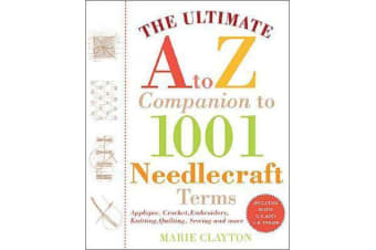 The Ultimate A to Z Companion to 1,001 Needlecraft Terms - Applique, Crochet, Embroidery, Knitting, Quilting, Sewing