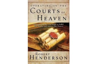 Operating in the Courts of Heaven - Granting God the Legal Rights to Fulfill His Passion and Answer Our Prayers