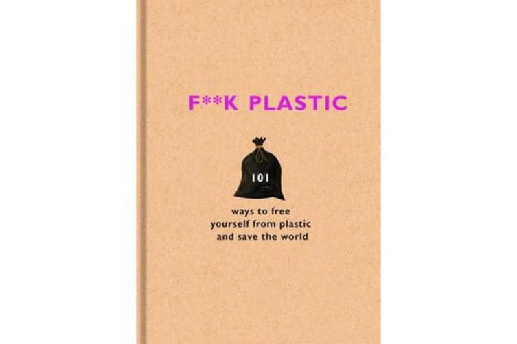 F**k Plastic - 101 ways to free yourself from plastic and save the world