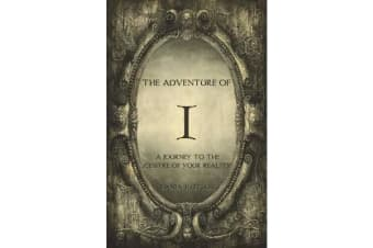 The Adventure of I - A Journey to the Centre of Your Reality
