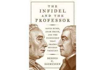 The Infidel and the Professor - David Hume, Adam Smith, and the Friendship That Shaped Modern Thought