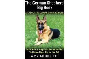 The German Shepherd Big Book - All about the German Shepherd Breed: What Every Shepherd Owner Needs to Know about His or Her Pet