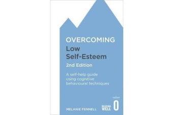 Overcoming Low Self-Esteem, 2nd Edition - A self-help guide using cognitive behavioural techniques