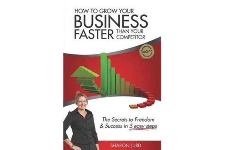 How to Grow Your Business Faster Than Your Competitor - The Secrets to Freedom & Success in 5 Easy Steps