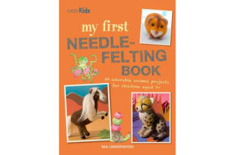 My First Needle-Felting Book - 30 Adorable Animal Projects for Children Aged 7+