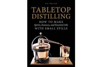 Tabletop Distilling - How to Make Spirits, Essences, and Essential Oils with Small Stills