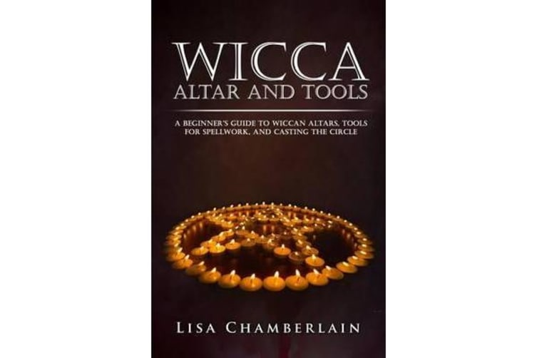 Wicca Altar and Tools - A Beginner's Guide to Wiccan Altars, Tools for Spellwork, and Casting the Circle