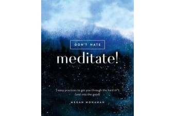 Don't Hate, Meditate! - 5 Easy Practices to Get You Through the Hard Sh*t (and into the Good)