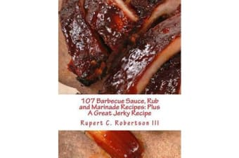 107 Barbecue Sauce, Rub and Marinade Recipes - Plus a Great Jerky Recipe