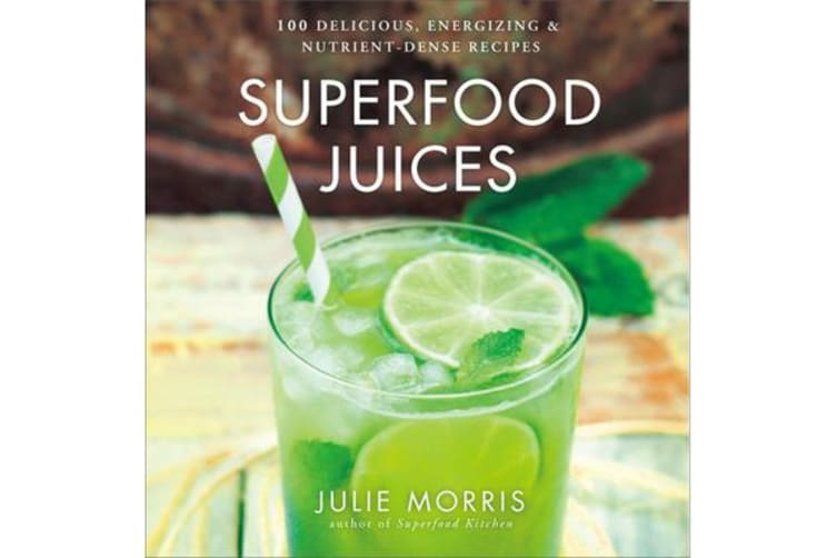 Superfood Juices - 100 Delicious, Energizing & Nutrient-Dense Recipes