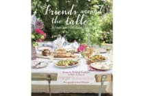 Friends Around the Table - Relaxed Entertaining for Every Occasion